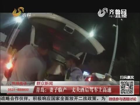 【群众新闻】青岛:妻子临产 丈夫酒后驾车上高速