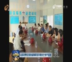 山东对枣庄潍坊威海莱芜开展安全生产巡查