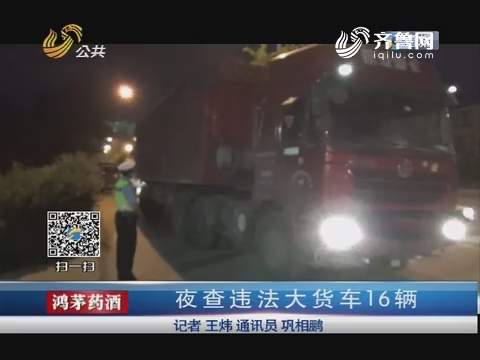 济南:夜查违法大货车16辆