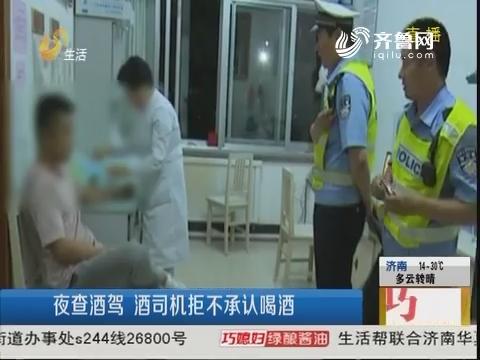 潍坊:夜查酒驾 酒司机拒不承认喝酒