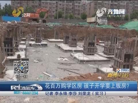 【直通12345】济南:花百万购学区房 孩子开学要上板房?
