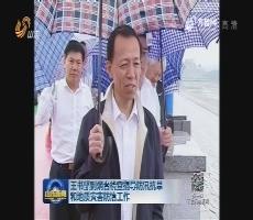 王书坚到烟台检查指导防汛抗旱和地质灾害防治工作