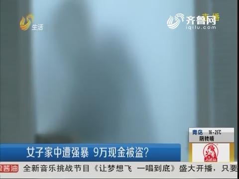 青岛:女子家中遭强暴 9万现金被盗?