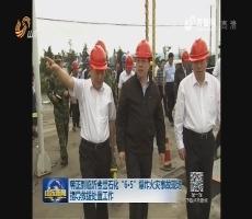 """龚正到临沂金誉石化""""6·5""""爆炸火灾事故现场指导救援处置工作"""