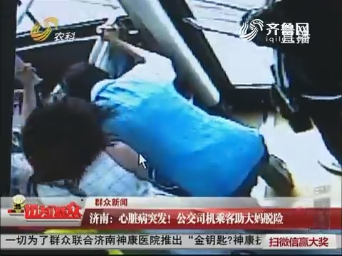 【群众新闻】济南:心脏病突发!公交司机乘客助大妈脱险