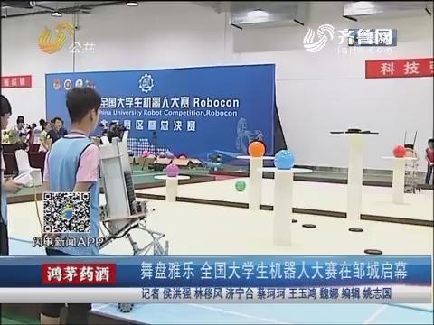 舞盘雅乐 全国大学生机器人大赛在邹城启幕