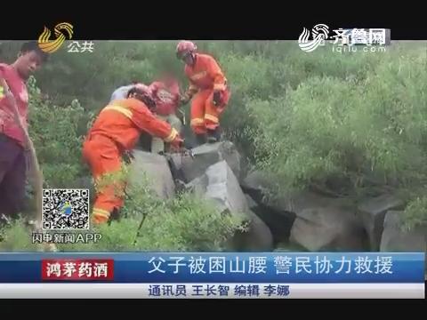 济南:父子被困山腰 警民协力救援