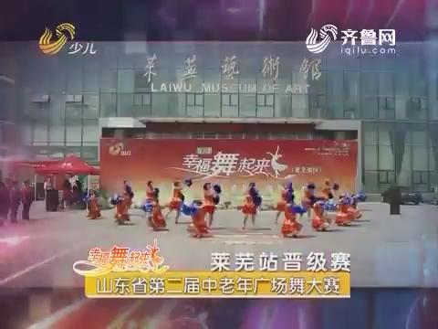 20170613《幸福舞起来》:山东省第二届中老年广场舞大赛——莱芜站晋级赛