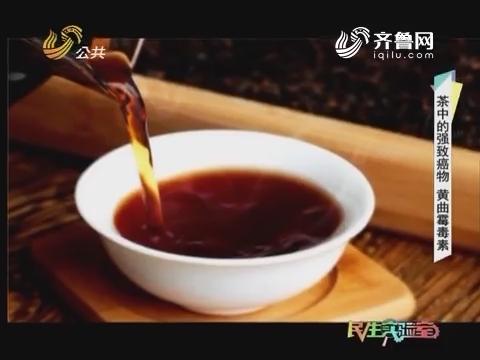 20170613《民生实验室》:茶中的强致癌物——黄曲霉毒素