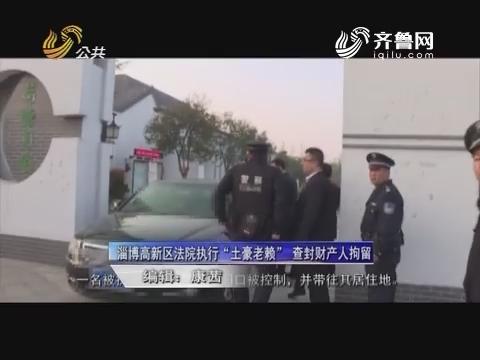 """老赖曝光台:淄博高新区法院执行""""土豪老懒""""查封财产人拘留"""