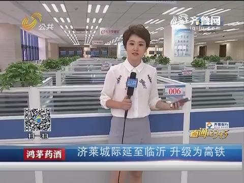 【直通12345】济莱城际延至临沂 升级为高铁