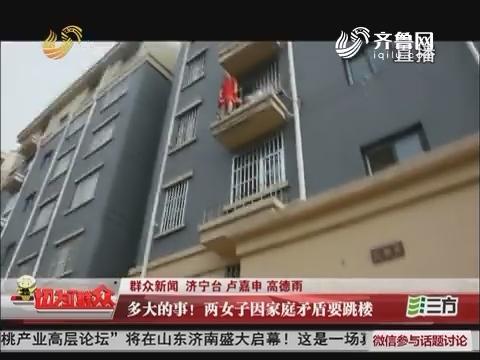 【群众新闻】济宁:多大的事!两女子因家庭矛盾要跳楼