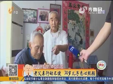 禹城:老父亲行动不便 74岁儿子悉心照顾