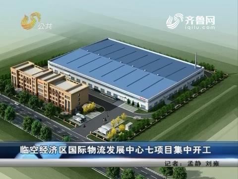 临空经济区国际物流发展中心七项目集中开工