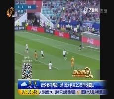【热点快搜】联合会杯再战一场 澳大利亚2:3负于德国队