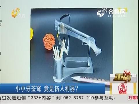 【重磅】青岛:小小牙签弩 竟是伤人利器?