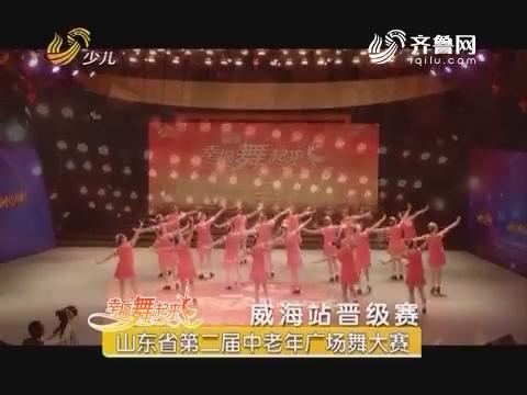 20170623《幸福舞起来》:山东省第二届中老年广场舞大赛——威海站晋级赛