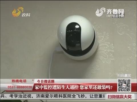 今日微话题:家中监控遭陌生人遥控 您家里还敢装吗?