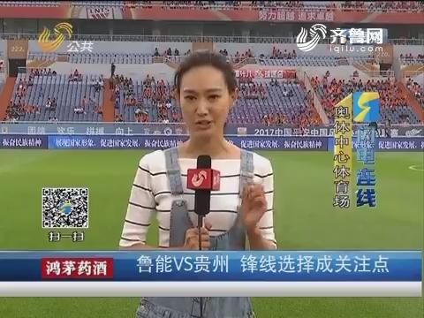 【闪电连线】济南:鲁能VS贵州 锋线选择成关注点