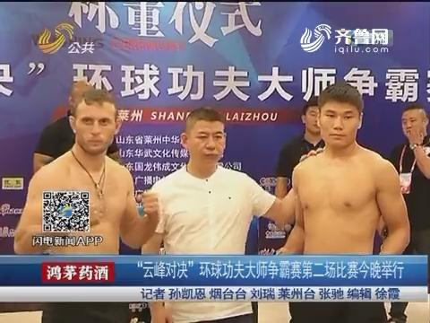 """莱州:""""云峰对决""""环球功夫大师争霸赛第二场比赛24日晚举行"""