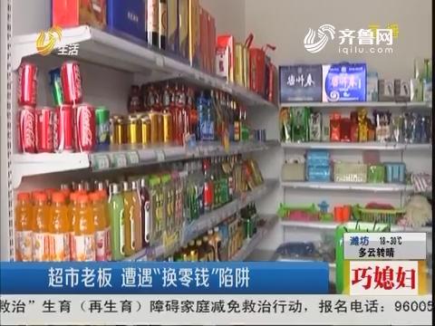 """潍坊:超市老板 遭遇""""换零钱""""陷阱"""