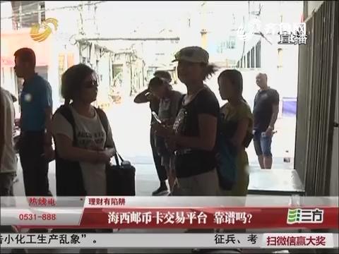 【理财有陷阱】淄博:海西邮币卡交易平台 靠谱吗?