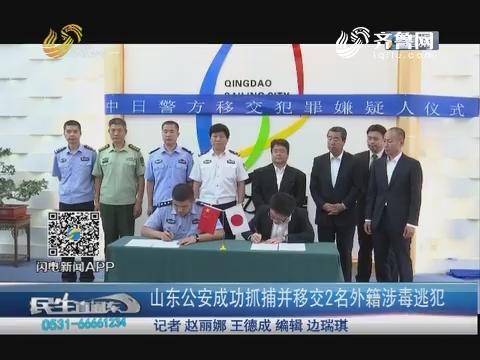 青岛:山东公安成功抓捕并移交2名外籍涉毒逃犯