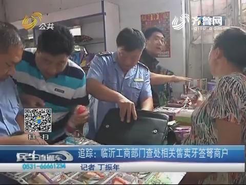 追踪:临沂工商部门查处相关售卖牙签弩商户