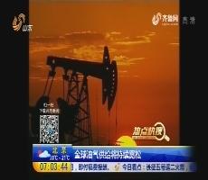 【热点快搜】全球油气供给将持续宽松