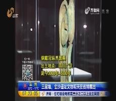 三星堆、金沙遗址文物6月28日在省博展出