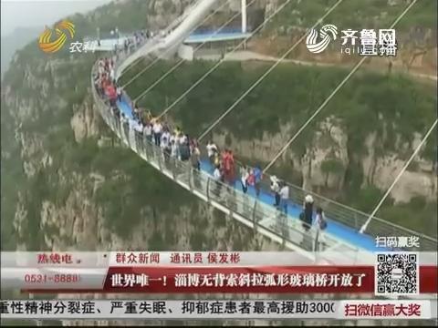 【群众新闻】世界唯一!淄博无背索斜拉弧形玻璃桥开放了