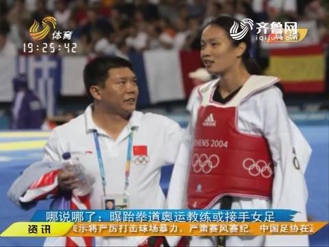 那说哪了:曝跆拳道奥运教练或接手女足