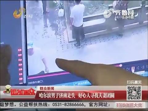 群众新闻:哈尔滨男子济南走失 好心人寻找夫妻团圆