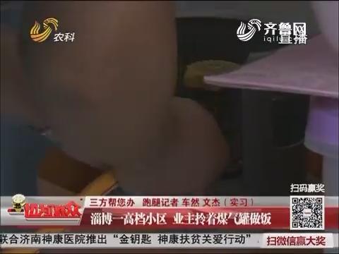【三方帮您办】淄博一高档小区 业主拎着煤气罐做饭