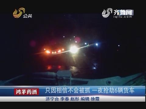 济宁:只因相信不会被抓 一夜抢劫6辆货车