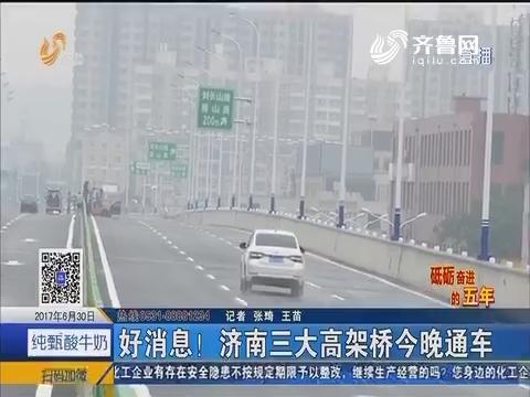 【砥砺奋进的五年】好消息!济南三大高架桥6月30日晚通车