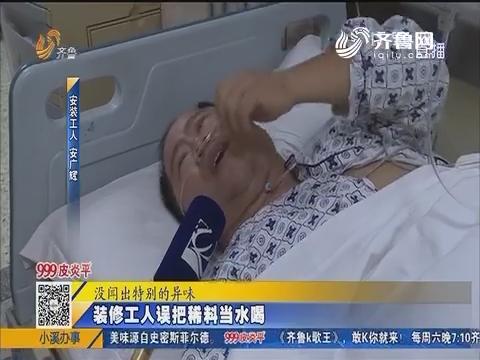 济南:装修工人误把稀料当水喝