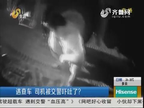 潍坊:遇查车 司机被交警吓吐了?