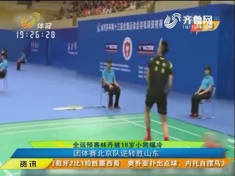 闪电速递:全运预赛林丹被18岁小将爆冷 团体赛北京队逆转胜山东