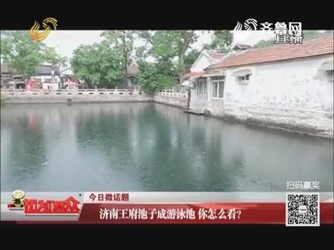 今日微话题:济南王府池子成游泳池 你怎么看?