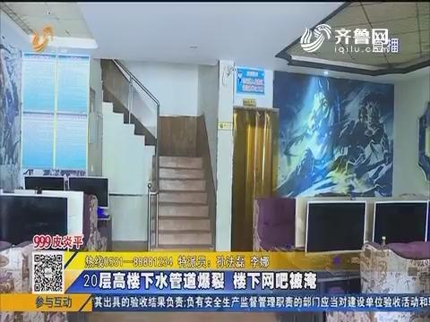 汶上:20层高楼下水管道爆裂 楼下网吧被淹