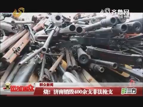 【群众新闻】烧!济南销毁400余支非法枪支