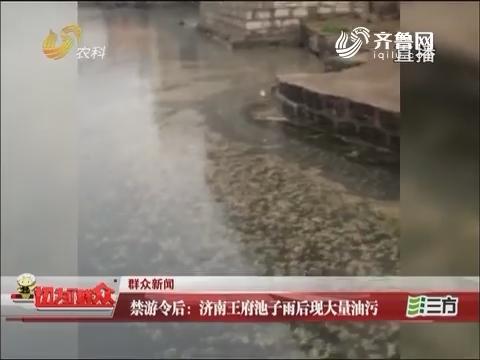 【群众新闻】禁游令后:济南王府池子雨后现大量油污