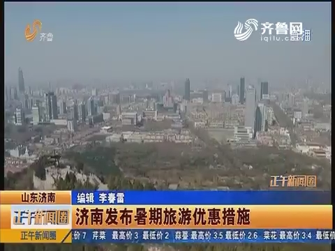齐鲁快讯:济南发布暑期旅游优惠措施
