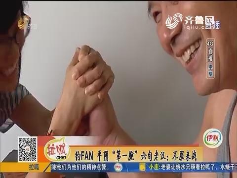 "4G直播:约FAN平阴""第一腕""六旬老汉不服来战"