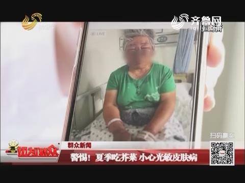 【群众新闻】警惕!夏季吃芥菜 小心光敏皮肤病