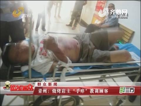 """【群众新闻】青州:烧烤店主""""手痒""""教训顾客"""