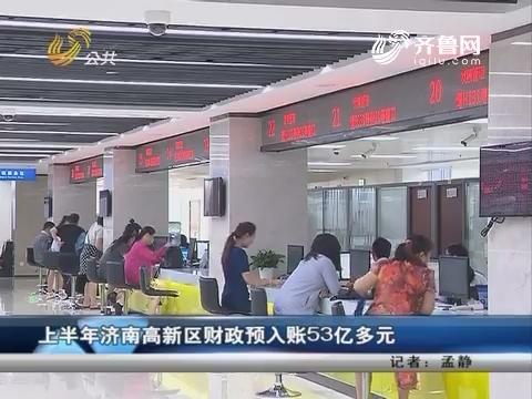 上半年济南高新区财政预入账53亿多元