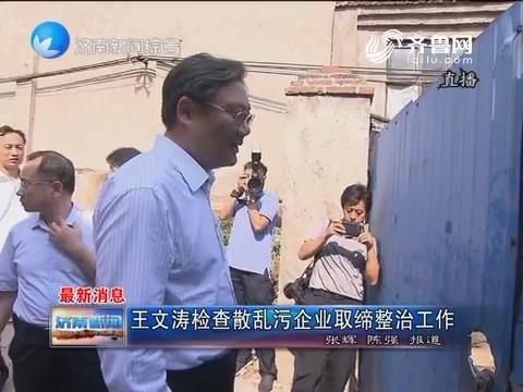 最新消息:王文涛检查散乱污企业取缔整治工作