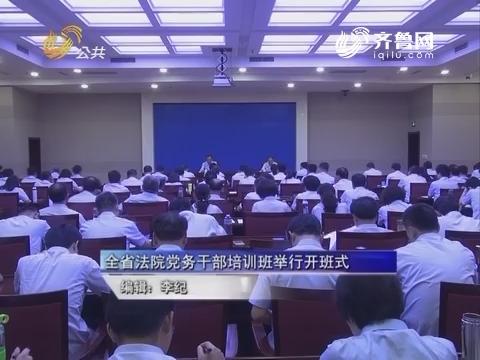 山东省法院党务干部培训班举行开班式